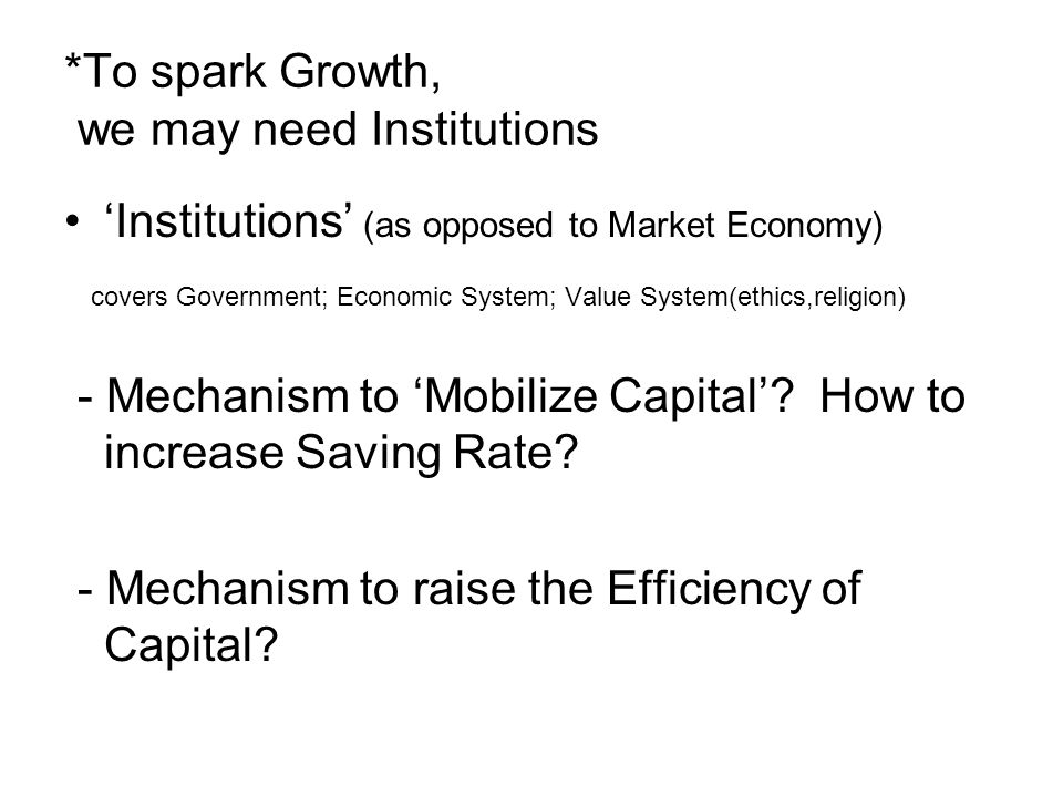 *To spark Growth, we may need Institutions 'Institutions' (as opposed to Market Economy) covers Government; Economic System; Value System(ethics,religion) - Mechanism to 'Mobilize Capital'.