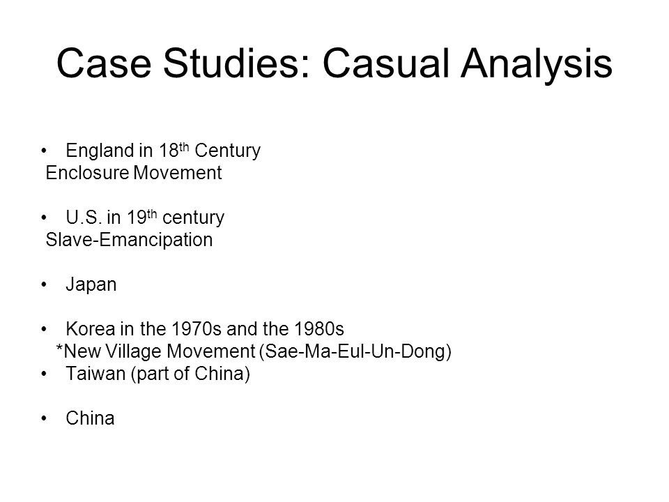Case Studies: Casual Analysis England in 18 th Century Enclosure Movement U.S. in 19 th century Slave-Emancipation Japan Korea in the 1970s and the 19