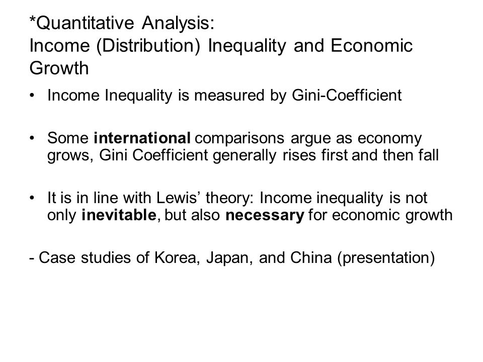*Quantitative Analysis: Income (Distribution) Inequality and Economic Growth Income Inequality is measured by Gini-Coefficient Some international comparisons argue as economy grows, Gini Coefficient generally rises first and then fall It is in line with Lewis' theory: Income inequality is not only inevitable, but also necessary for economic growth - Case studies of Korea, Japan, and China (presentation)