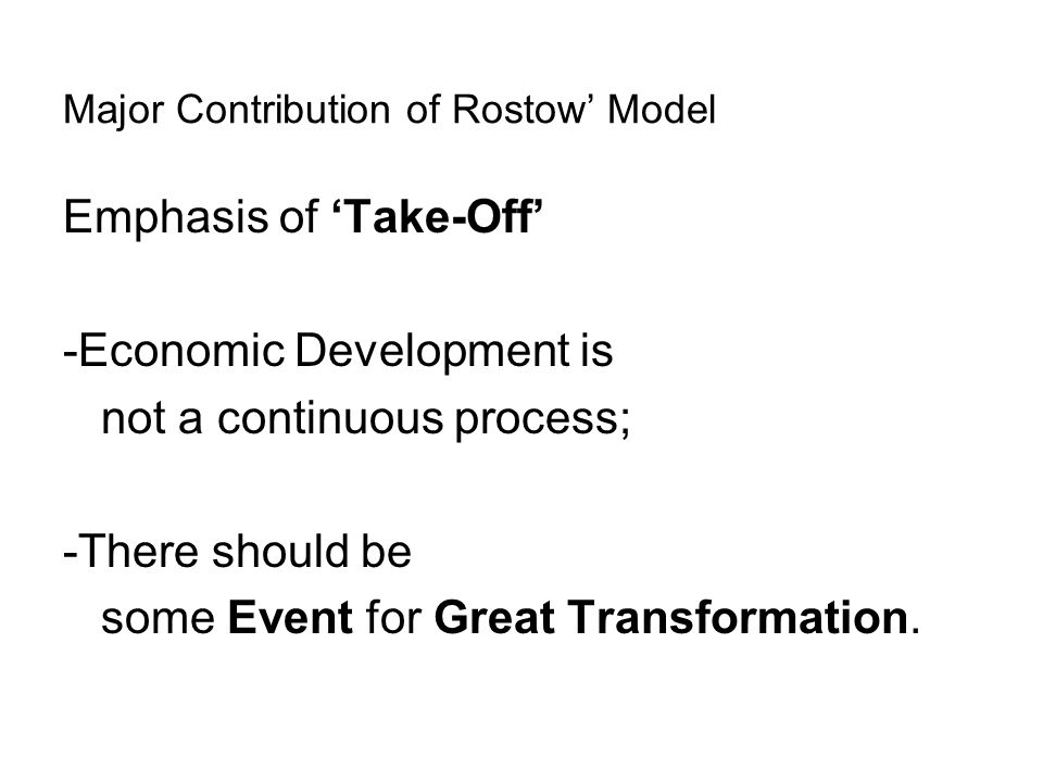 Major Contribution of Rostow' Model Emphasis of 'Take-Off' -Economic Development is not a continuous process; -There should be some Event for Great Tr