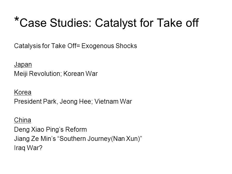 * Case Studies: Catalyst for Take off Catalysis for Take Off= Exogenous Shocks Japan Meiji Revolution; Korean War Korea President Park, Jeong Hee; Vie