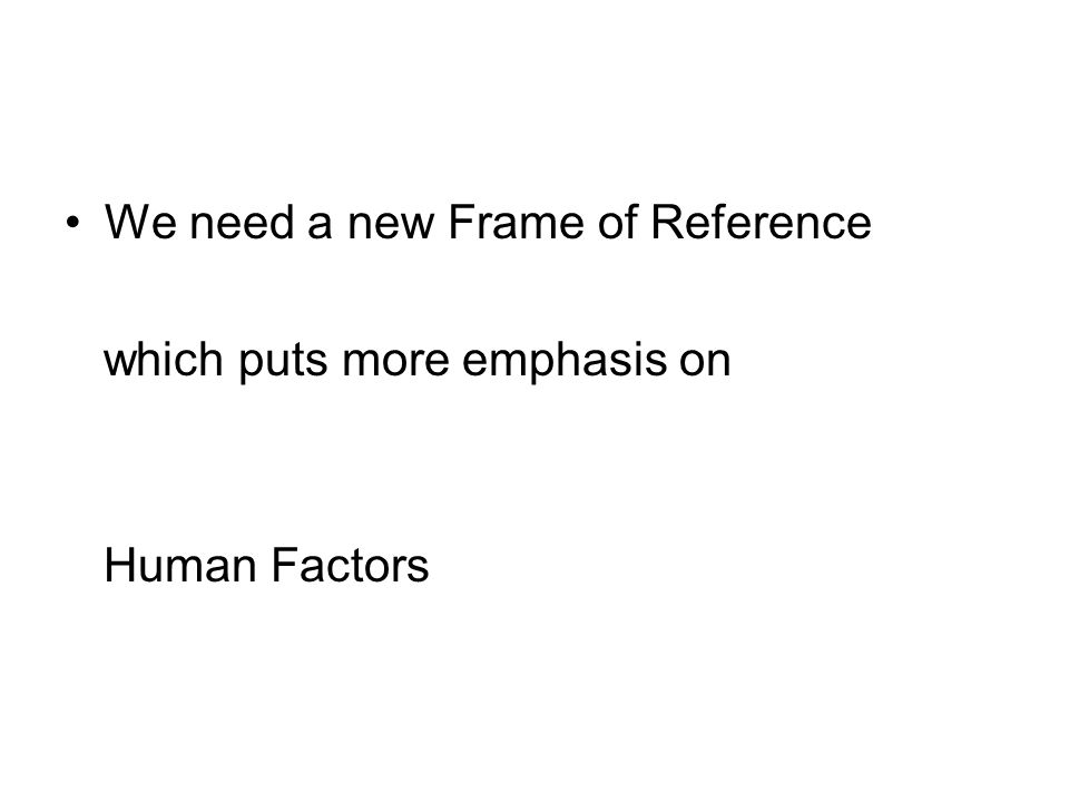 We need a new Frame of Reference which puts more emphasis on Human Factors
