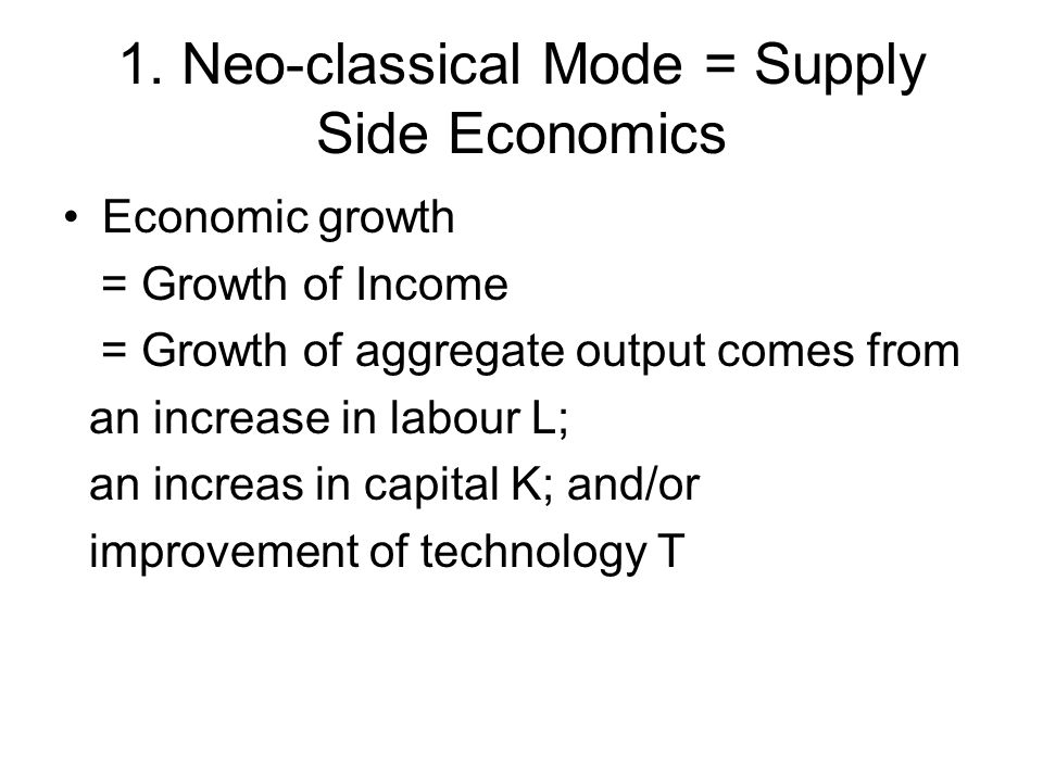 1. Neo-classical Mode = Supply Side Economics Economic growth = Growth of Income = Growth of aggregate output comes from an increase in labour L; an i