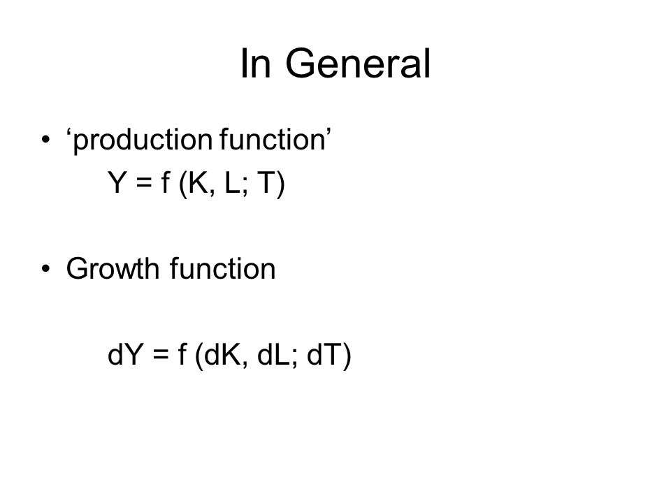 In General 'production function' Y = f (K, L; T) Growth function dY = f (dK, dL; dT)