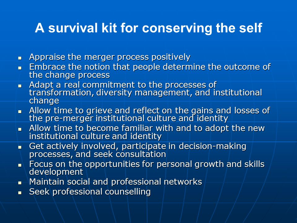 A survival kit for conserving the self Appraise the merger process positively Appraise the merger process positively Embrace the notion that people determine the outcome of the change process Embrace the notion that people determine the outcome of the change process Adapt a real commitment to the processes of transformation, diversity management, and institutional change Adapt a real commitment to the processes of transformation, diversity management, and institutional change Allow time to grieve and reflect on the gains and losses of the pre-merger institutional culture and identity Allow time to grieve and reflect on the gains and losses of the pre-merger institutional culture and identity Allow time to become familiar with and to adopt the new institutional culture and identity Allow time to become familiar with and to adopt the new institutional culture and identity Get actively involved, participate in decision-making processes, and seek consultation Get actively involved, participate in decision-making processes, and seek consultation Focus on the opportunities for personal growth and skills development Focus on the opportunities for personal growth and skills development Maintain social and professional networks Maintain social and professional networks Seek professional counselling Seek professional counselling