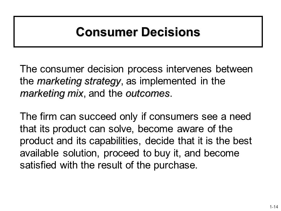 Consumer Decisions marketing strategy marketing mixoutcomes The consumer decision process intervenes between the marketing strategy, as implemented in the marketing mix, and the outcomes.