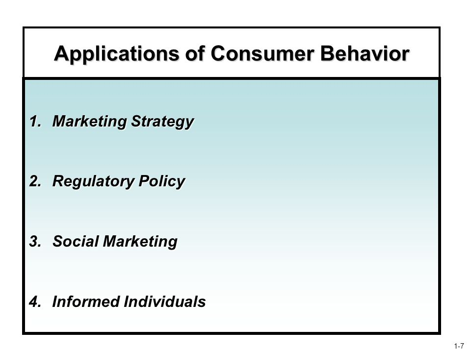 Applications of Consumer Behavior 1.Marketing Strategy 2.Regulatory Policy 3.Social Marketing 4.Informed Individuals 1-7