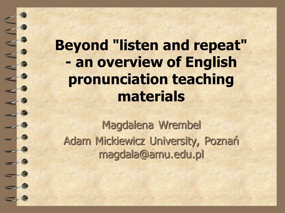 Beyond listen and repeat - an overview of English pronunciation teaching materials Magdalena Wrembel Adam Mickiewicz University, Poznań magdala@amu.edu.pl
