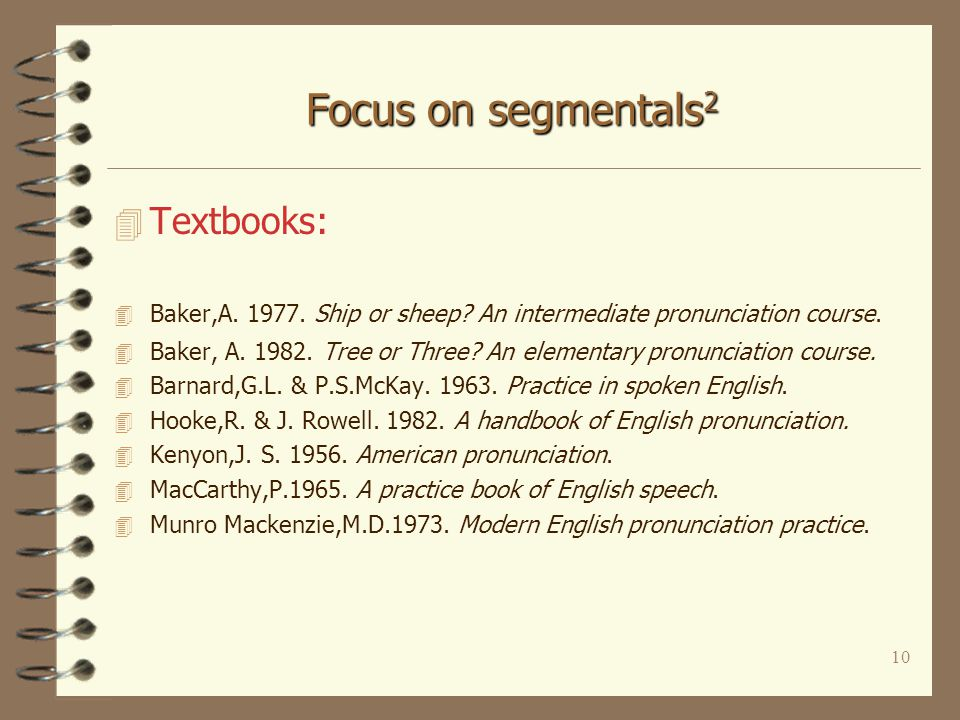 9 Focus on segmentals 1 4 1960s-70s 4 Detailed treatment of Vs & Cs 4 Optional features: –consonantal clusters, –weak forms, –linking, –elements of stress & intonation