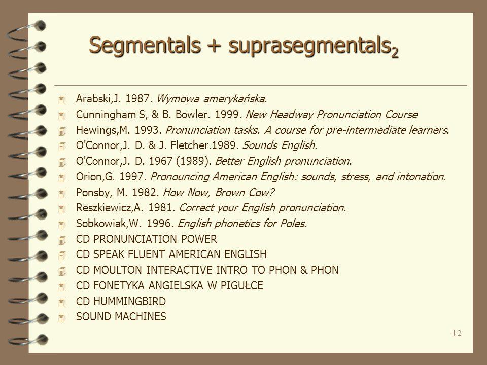 11 Segmentals + suprasegmentals 1 4 1980s - 1990s 4 Vs - quantitative & qualitative, emphasis differs 4 Cs - focal areas: aspiration, contrast, fortis / lenis, clusters 4 Suprasegmentals: stress & rhythm, connected speech, weak forms, intonation 4 Additional features: spelling - sound correspondence, guidance for different L1, voice quality