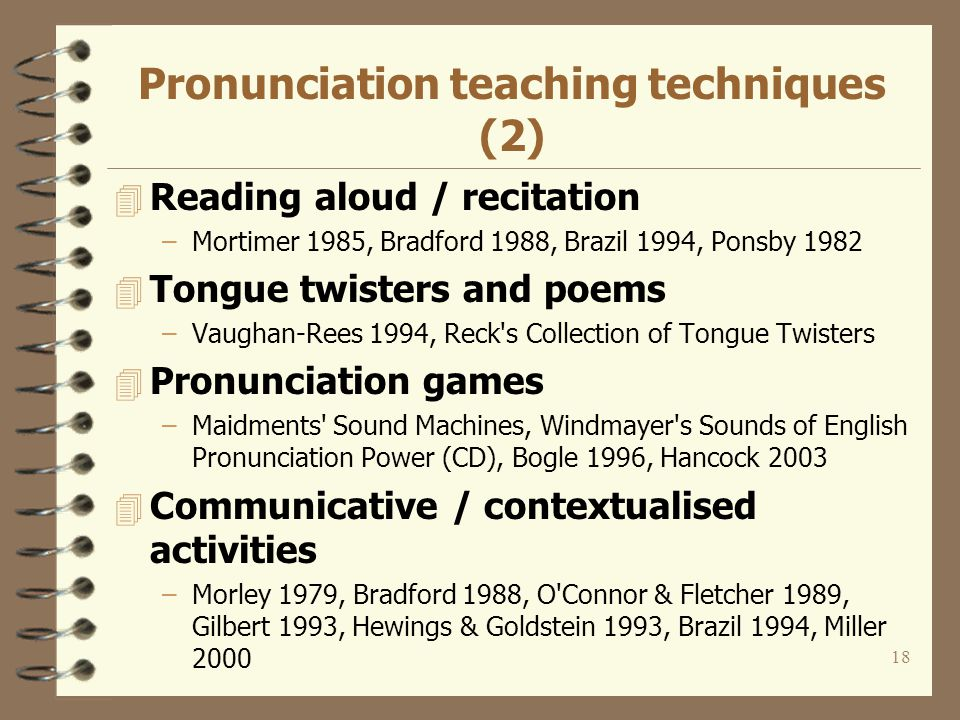 17 Pronunciation teaching techniques 4 Listen and repeat 4 Minimal pair drills –Sample materials: Higgin s Home Page, Baker 1977, Baker 1982, Barnard & McKay 1963, O Connor 1967, O Connor & Fletcher 1989, Orion 1997, Cunningham & Bowler 1999 4 Ear training -recognition/discrimination –Baker 1977, Baker 1982, O Connor 1967, O Connor & Fletcher 1989, Clear Speech Works (CD), Ponsby 1982, UCL 4 Phonetic training –Reszkiewicz 1981, Arabski 1987, Brazil 1994, Orion 1997, The Mouton Interactive Introduction to Phonetics and Phonology (CD), Fonetyka angielska w pigułce (CD), PHON2, UCLA s Phonetic Lab, Maidment s Pronunciation Tip of the Day