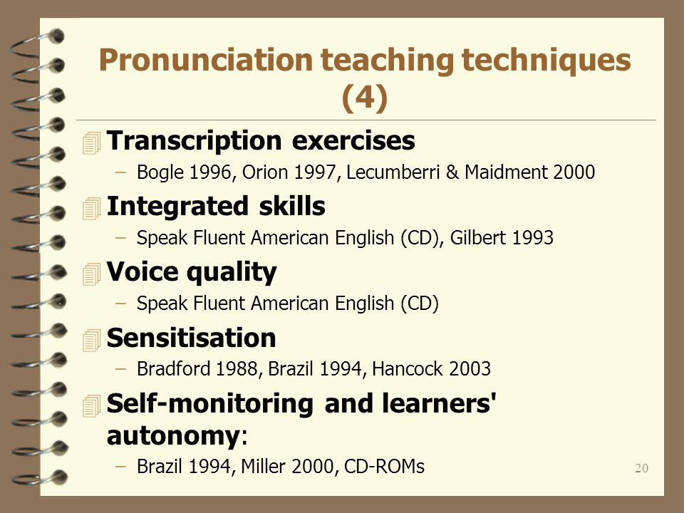 19 Pronunciation teaching techniques (3) 4 Pair work –O Connor & Fletcher 1989, Miller 2000, Hewings & Goldstein 1993 4 Multisensory modes of presentation –Kinaesthetic reinforcement Bogle 1996, Miller 2000 –Visual support Sobkowiak 1996, Orion 1997, Pronunciation Power (CD), Clear Speech Works (CD), CSLU Toolkit Baldi 4 Guidance for users of different languages: Cunningham & Bowler 1999, O Connor & Fletcher 1989, Hancock 2003