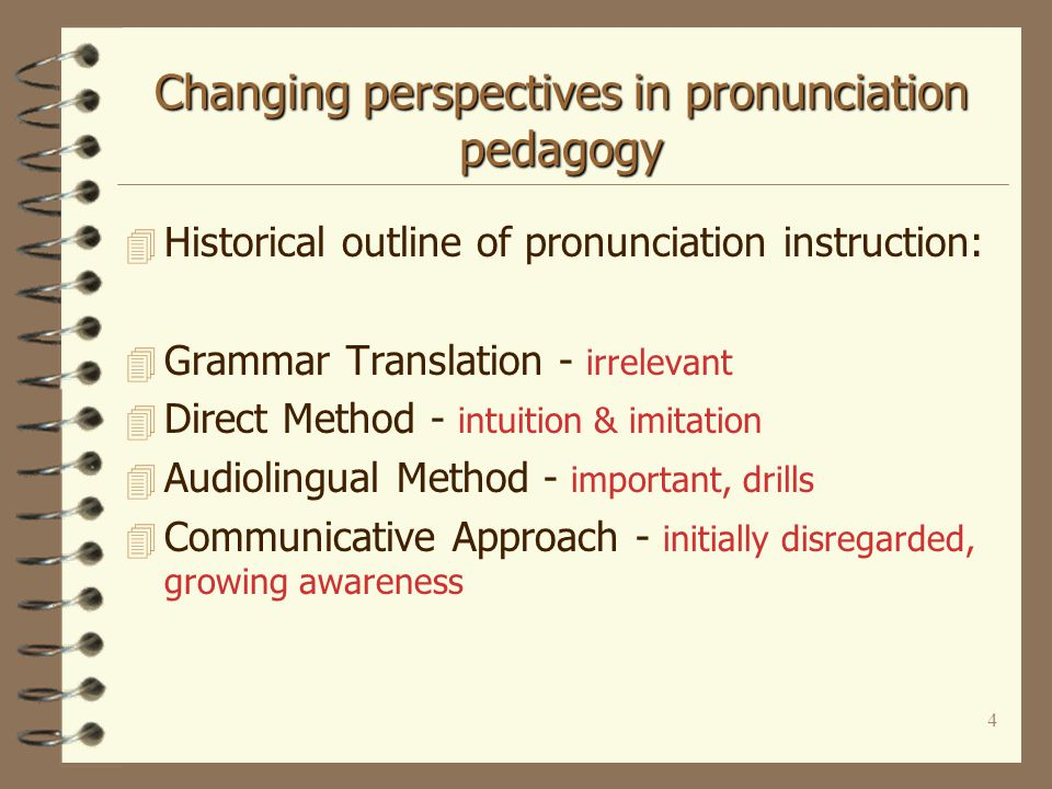4 Changing perspectives in pronunciation pedagogy 4 Historical outline of pronunciation instruction: 4 Grammar Translation - irrelevant 4 Direct Method - intuition & imitation 4 Audiolingual Method - important, drills 4 Communicative Approach - initially disregarded, growing awareness