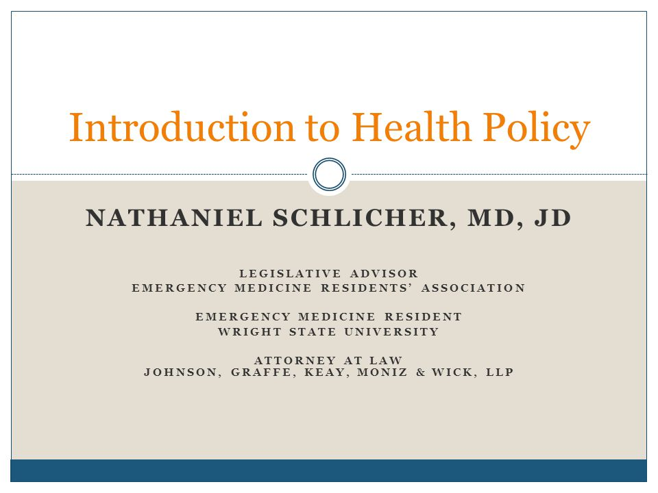 NATHANIEL SCHLICHER, MD, JD LEGISLATIVE ADVISOR EMERGENCY MEDICINE RESIDENTS' ASSOCIATION EMERGENCY MEDICINE RESIDENT WRIGHT STATE UNIVERSITY ATTORNEY AT LAW JOHNSON, GRAFFE, KEAY, MONIZ & WICK, LLP Introduction to Health Policy