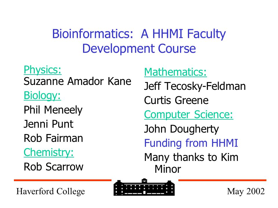 Bioinformatics: A HHMI Faculty Development Course Physics: Suzanne Amador Kane Biology: Phil Meneely Jenni Punt Rob Fairman Chemistry: Rob Scarrow Mathematics: Jeff Tecosky-Feldman Curtis Greene Computer Science: John Dougherty Funding from HHMI Many thanks to Kim Minor Haverford College May 2002