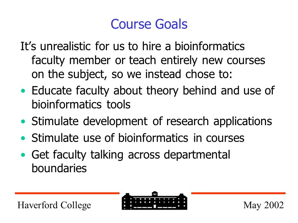 Course Goals It's unrealistic for us to hire a bioinformatics faculty member or teach entirely new courses on the subject, so we instead chose to: Edu