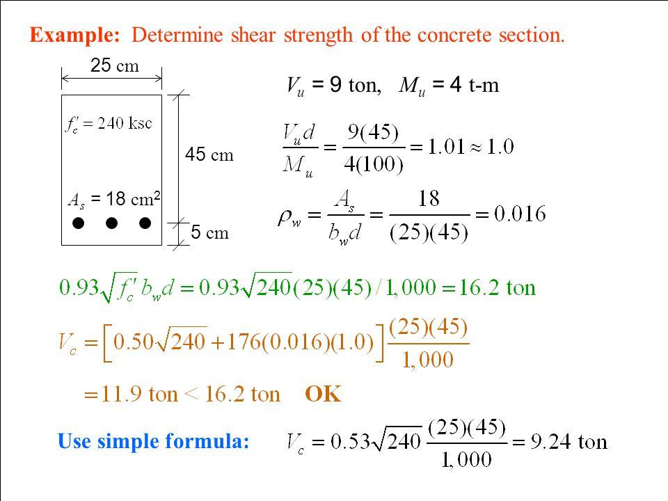 Example: Determine shear strength of the concrete section. V u = 9 ton, M u = 4 t-m A s = 18 cm 2 25 cm 45 cm 5 cm Use simple formula: