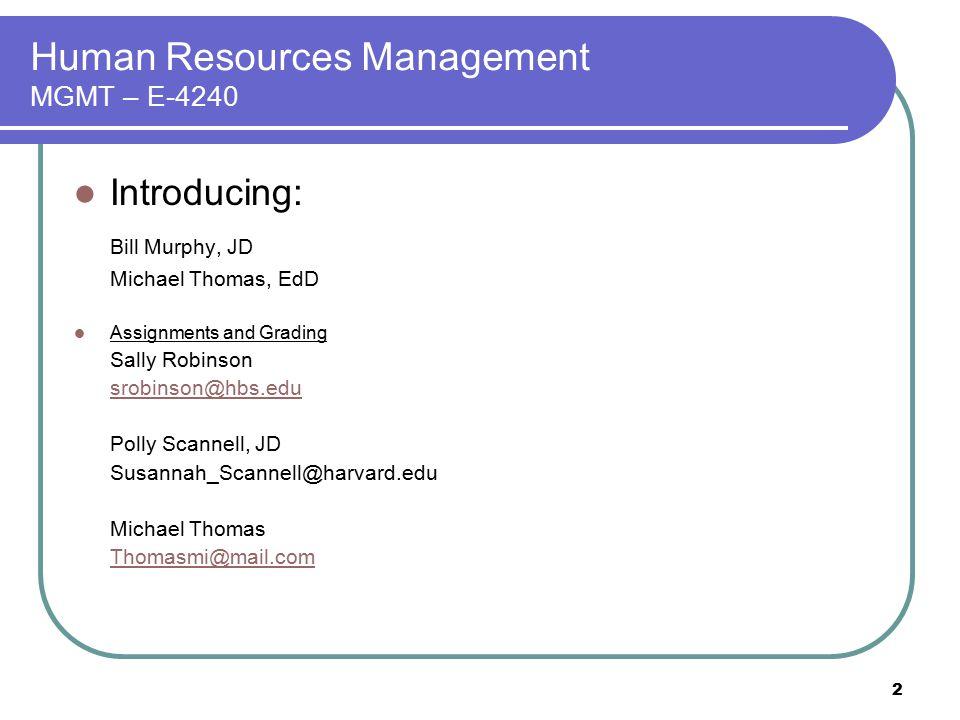 2 Human Resources Management MGMT – E-4240 Introducing: Bill Murphy, JD Michael Thomas, EdD Assignments and Grading Sally Robinson srobinson@hbs.edu P