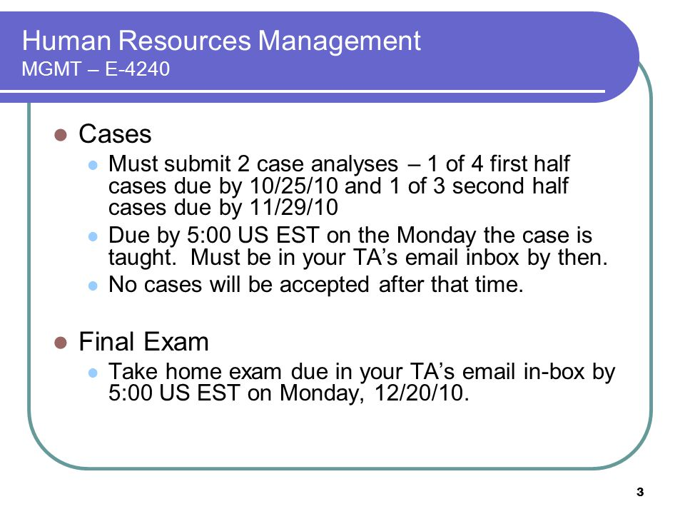 3 Human Resources Management MGMT – E-4240 Cases Must submit 2 case analyses – 1 of 4 first half cases due by 10/25/10 and 1 of 3 second half cases du