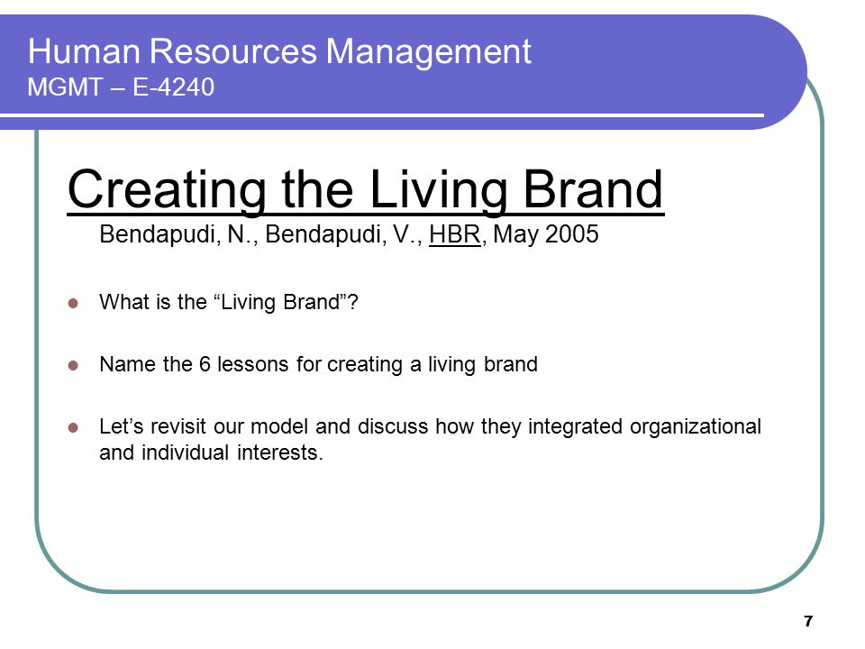 """7 Human Resources Management MGMT – E-4240 Creating the Living Brand Bendapudi, N., Bendapudi, V., HBR, May 2005 What is the """"Living Brand""""? Name the"""