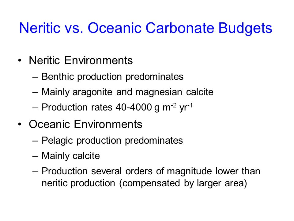 Neritic vs. Oceanic Carbonate Budgets Neritic Environments –Benthic production predominates –Mainly aragonite and magnesian calcite –Production rates