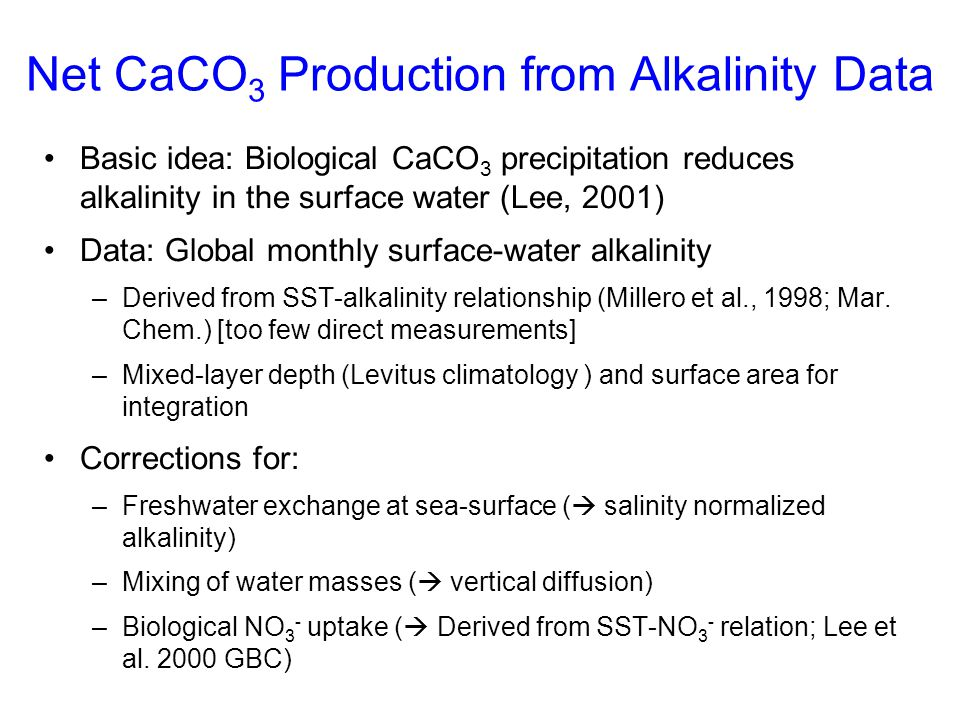 Net CaCO 3 Production from Alkalinity Data Basic idea: Biological CaCO 3 precipitation reduces alkalinity in the surface water (Lee, 2001) Data: Globa