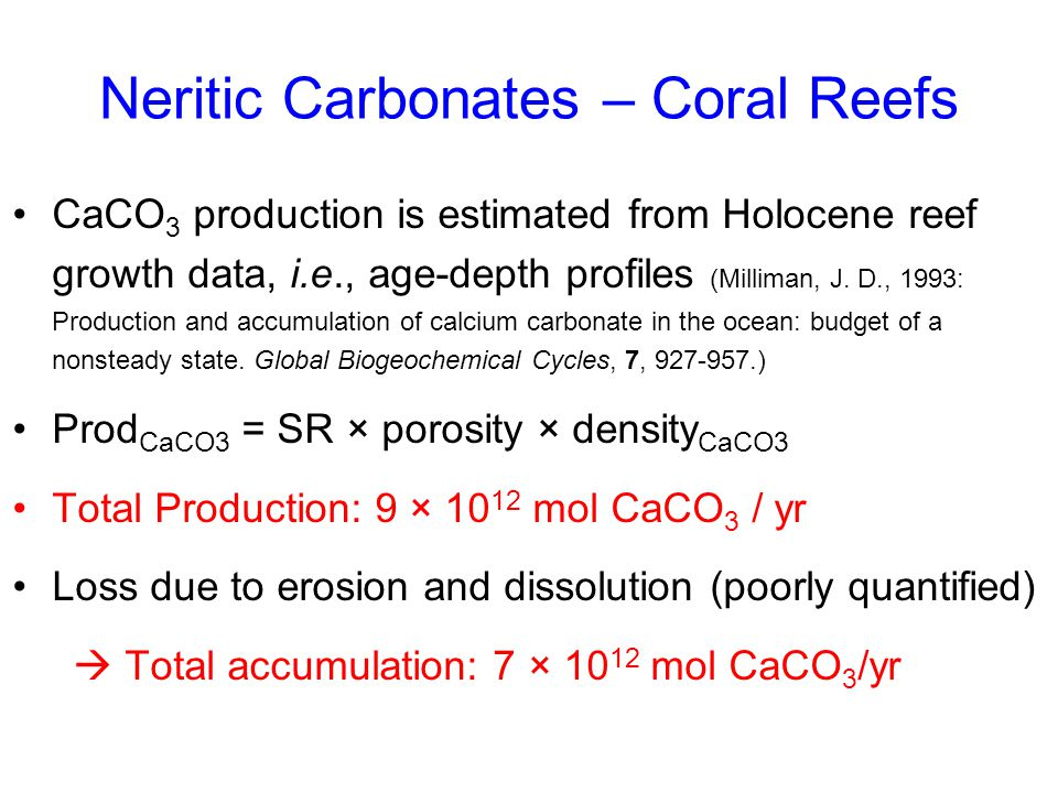 Neritic Carbonates – Coral Reefs CaCO 3 production is estimated from Holocene reef growth data, i.e., age-depth profiles (Milliman, J. D., 1993: Produ