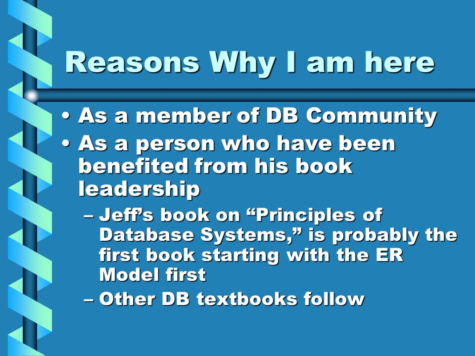 Reasons Why I am here As a member of DB CommunityAs a member of DB Community As a person who have been benefited from his book leadershipAs a person who have been benefited from his book leadership –Jeff's book on Principles of Database Systems, is probably the first book starting with the ER Model first –Other DB textbooks follow