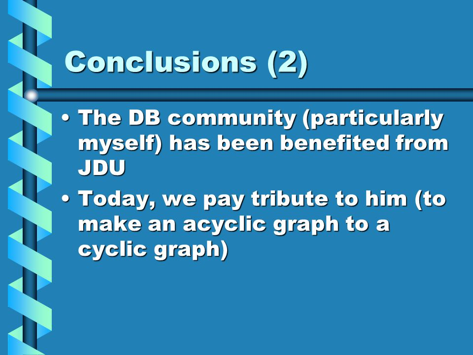 Conclusions (2) The DB community (particularly myself) has been benefited from JDUThe DB community (particularly myself) has been benefited from JDU Today, we pay tribute to him (to make an acyclic graph to a cyclic graph)Today, we pay tribute to him (to make an acyclic graph to a cyclic graph)