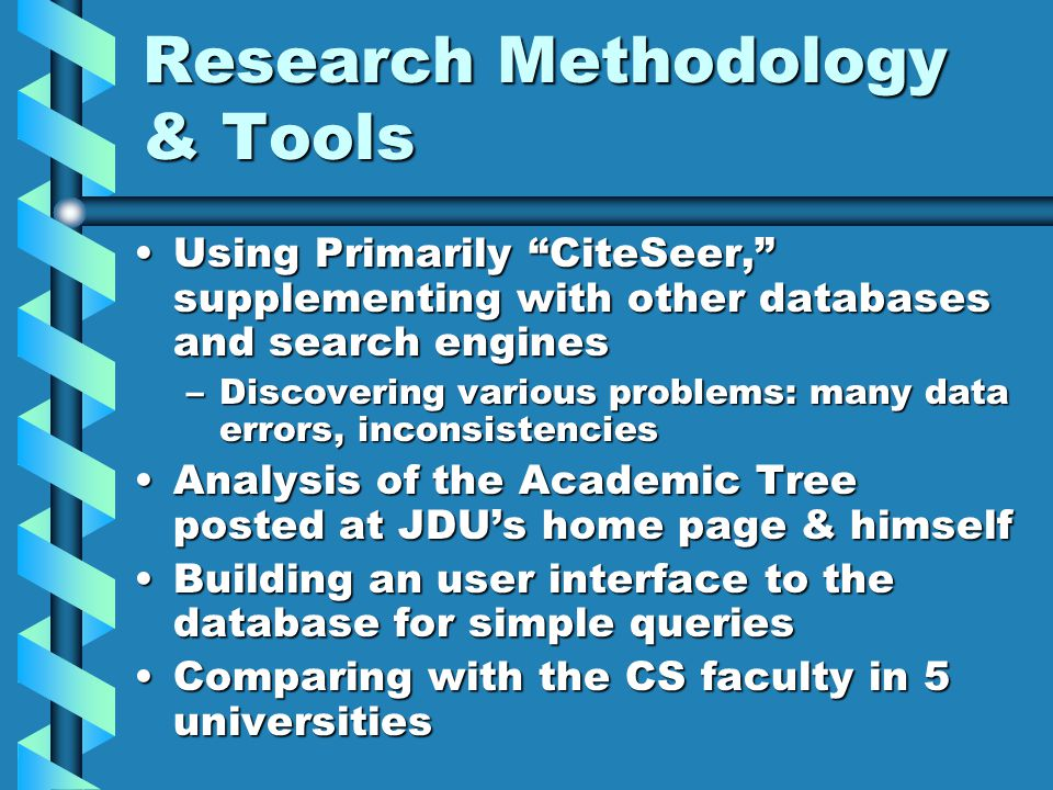 Research Methodology & Tools Using Primarily CiteSeer, supplementing with other databases and search enginesUsing Primarily CiteSeer, supplementing with other databases and search engines –Discovering various problems: many data errors, inconsistencies Analysis of the Academic Tree posted at JDU's home page & himselfAnalysis of the Academic Tree posted at JDU's home page & himself Building an user interface to the database for simple queriesBuilding an user interface to the database for simple queries Comparing with the CS faculty in 5 universitiesComparing with the CS faculty in 5 universities