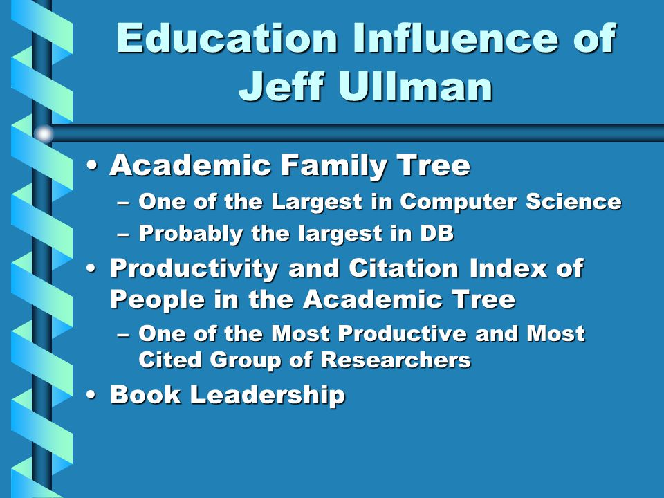 Education Influence of Jeff Ullman Academic Family TreeAcademic Family Tree –One of the Largest in Computer Science –Probably the largest in DB Productivity and Citation Index of People in the Academic TreeProductivity and Citation Index of People in the Academic Tree –One of the Most Productive and Most Cited Group of Researchers Book LeadershipBook Leadership