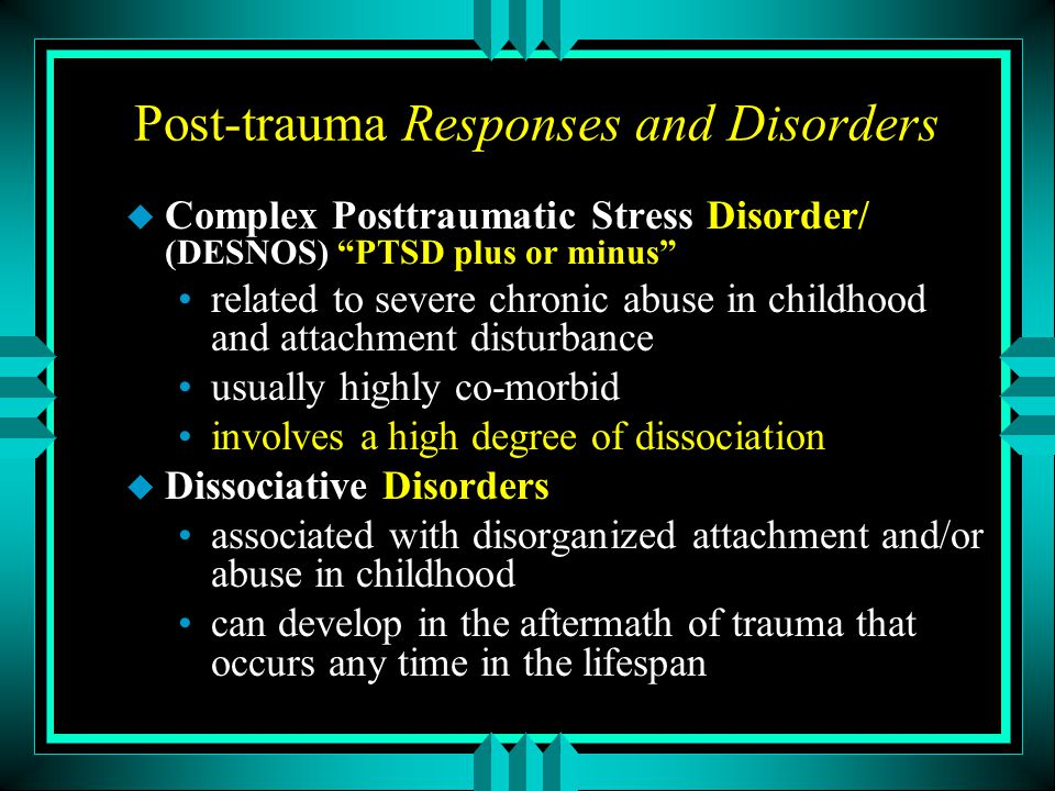 "Post-trauma Responses and Disorders u Complex Posttraumatic Stress Disorder/ (DESNOS) ""PTSD plus or minus"" related to severe chronic abuse in childhoo"