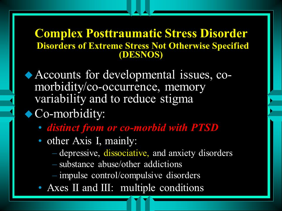 Complex Posttraumatic Stress Disorder Disorders of Extreme Stress Not Otherwise Specified (DESNOS) u Accounts for developmental issues, co- morbidity/