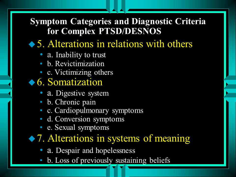 Symptom Categories and Diagnostic Criteria for Complex PTSD/DESNOS u 5. Alterations in relations with others a. Inability to trust b. Revictimization