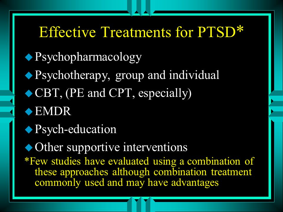 Effective Treatments for PTSD * u Psychopharmacology u Psychotherapy, group and individual u CBT, (PE and CPT, especially) u EMDR u Psych-education u