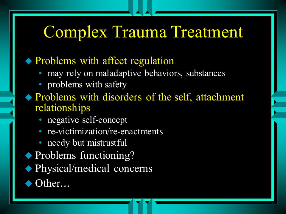Complex Trauma Treatment u Problems with affect regulation may rely on maladaptive behaviors, substances problems with safety u Problems with disorder