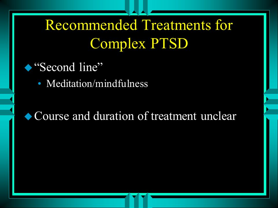 "Recommended Treatments for Complex PTSD u ""Second line"" Meditation/mindfulness u Course and duration of treatment unclear"