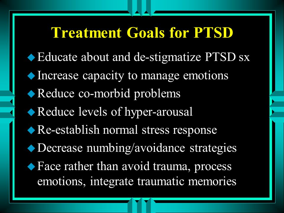 Treatment Goals for PTSD u Educate about and de-stigmatize PTSD sx u Increase capacity to manage emotions u Reduce co-morbid problems u Reduce levels