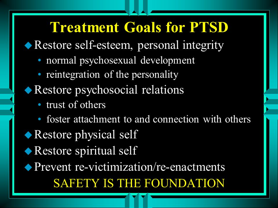 Treatment Goals for PTSD u Restore self-esteem, personal integrity normal psychosexual development reintegration of the personality u Restore psychoso