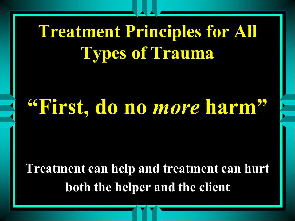 Treatment Principles for All Types of Trauma First, do no more harm Treatment can help and treatment can hurt both the helper and the client
