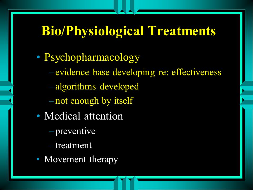 Bio/Physiological Treatments Psychopharmacology –evidence base developing re: effectiveness –algorithms developed –not enough by itself Medical attent