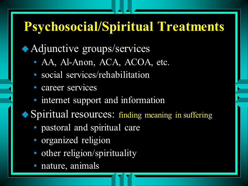 Psychosocial/Spiritual Treatments u Adjunctive groups/services AA, Al-Anon, ACA, ACOA, etc. social services/rehabilitation career services internet su