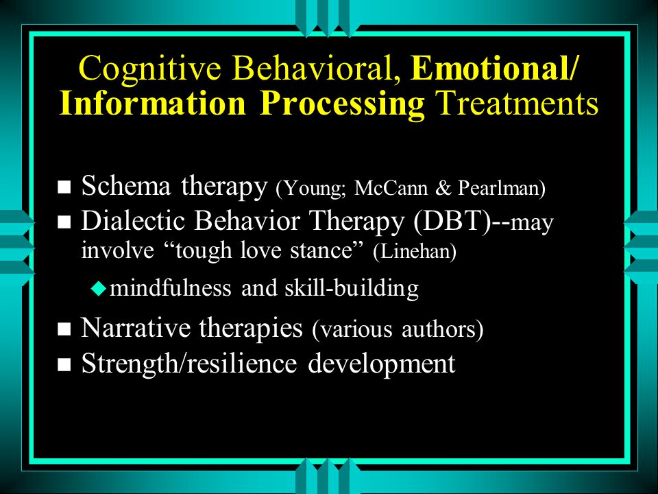 Cognitive Behavioral, Emotional/ Information Processing Treatments n Schema therapy (Young; McCann & Pearlman) n Dialectic Behavior Therapy (DBT)-- ma