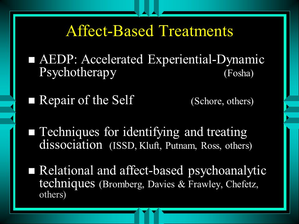 Affect-Based Treatments n AEDP: Accelerated Experiential-Dynamic Psychotherapy (Fosha) n Repair of the Self (Schore, others) n Techniques for identify