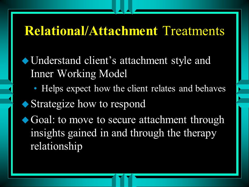Relational/Attachment Treatments u Understand client's attachment style and Inner Working Model Helps expect how the client relates and behaves u Stra