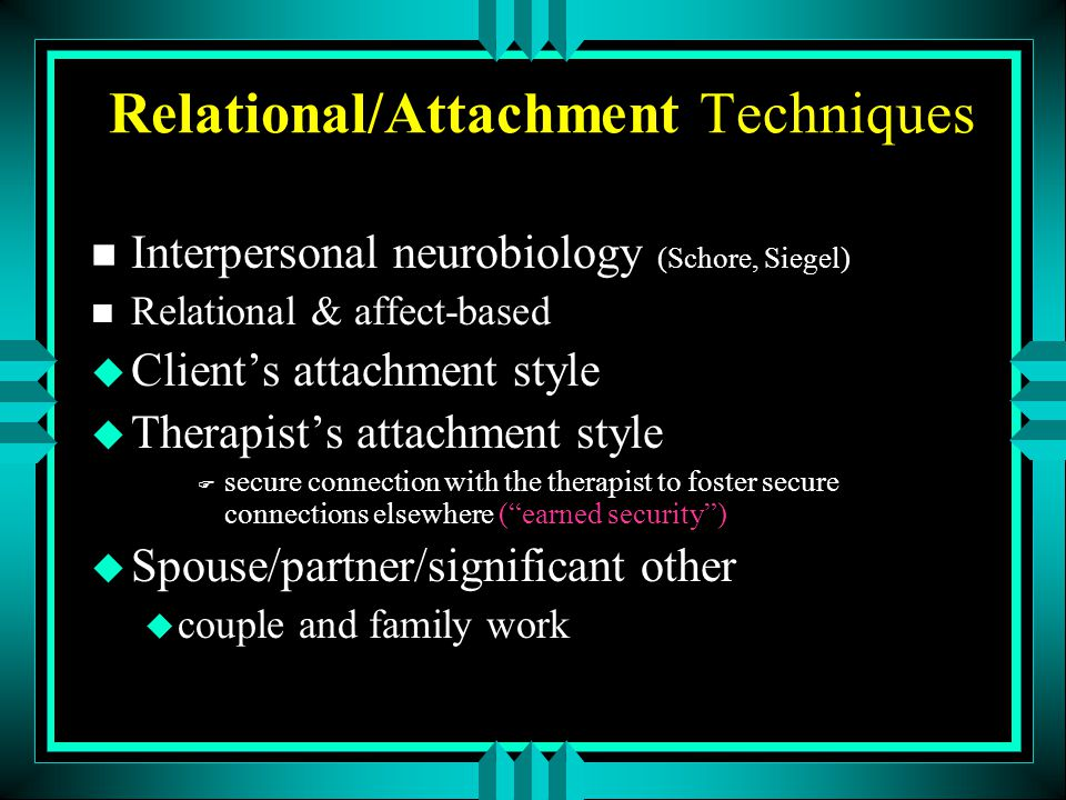 Relational/Attachment Techniques n Interpersonal neurobiology (Schore, Siegel) n Relational & affect-based u Client's attachment style u Therapist's a