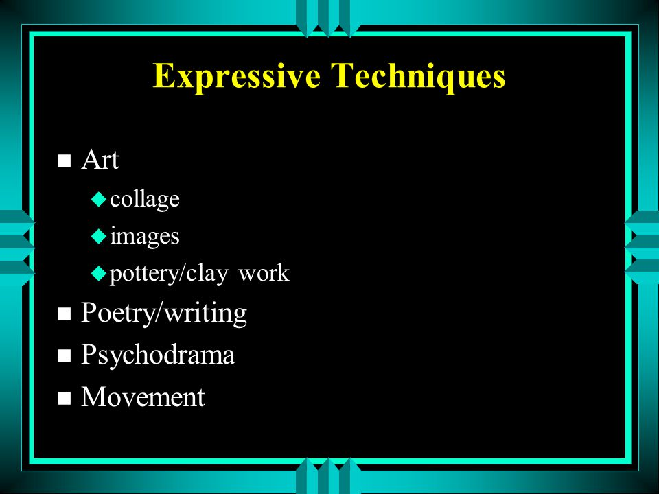 Expressive Techniques n Art u collage u images u pottery/clay work n Poetry/writing n Psychodrama n Movement