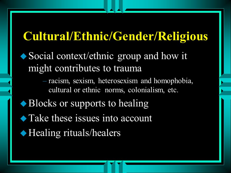 Cultural/Ethnic/Gender/Religious u Social context/ethnic group and how it might contributes to trauma –racism, sexism, heterosexism and homophobia, cu