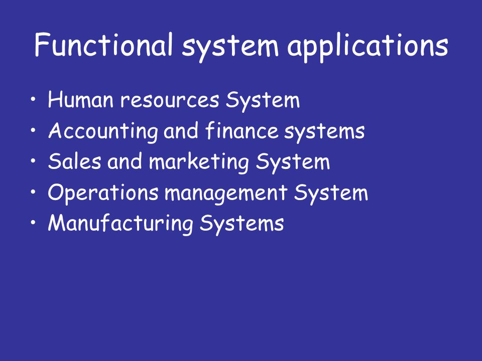 Functional system applications Human resources System Accounting and finance systems Sales and marketing System Operations management System Manufacturing Systems