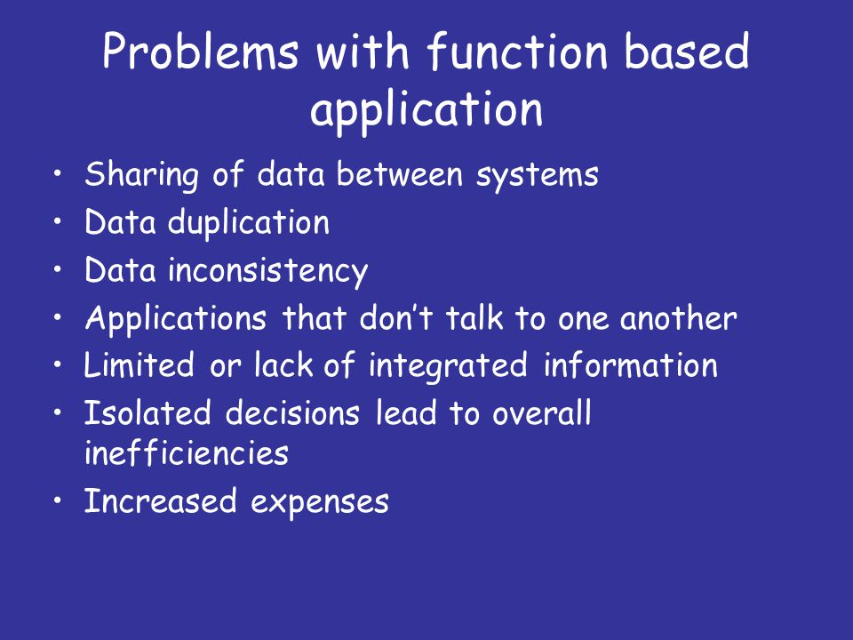 Problems with function based application Sharing of data between systems Data duplication Data inconsistency Applications that don't talk to one another Limited or lack of integrated information Isolated decisions lead to overall inefficiencies Increased expenses
